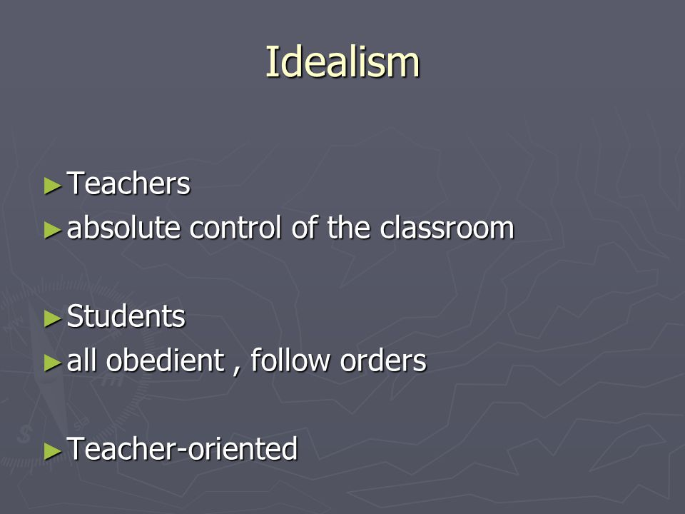 Idealism ► Teachers ► absolute control of the classroom ► Students ► all obedient, follow orders ► Teacher-oriented