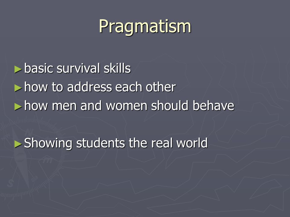 Pragmatism ► basic survival skills ► how to address each other ► how men and women should behave ► Showing students the real world