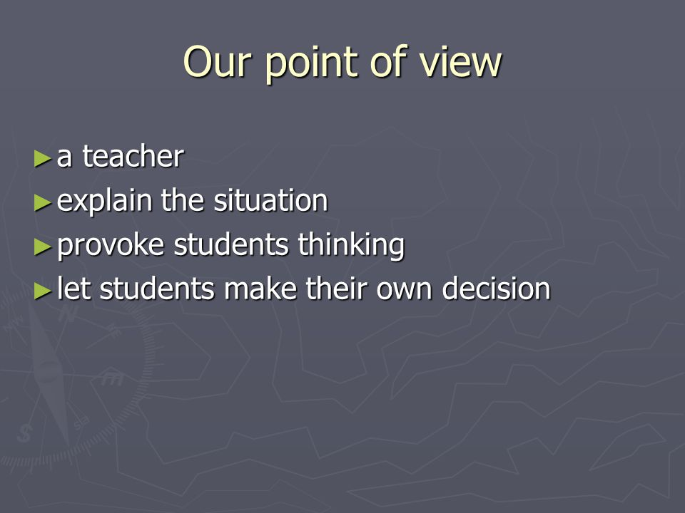 Our point of view ► a teacher ► explain the situation ► provoke students thinking ► let students make their own decision