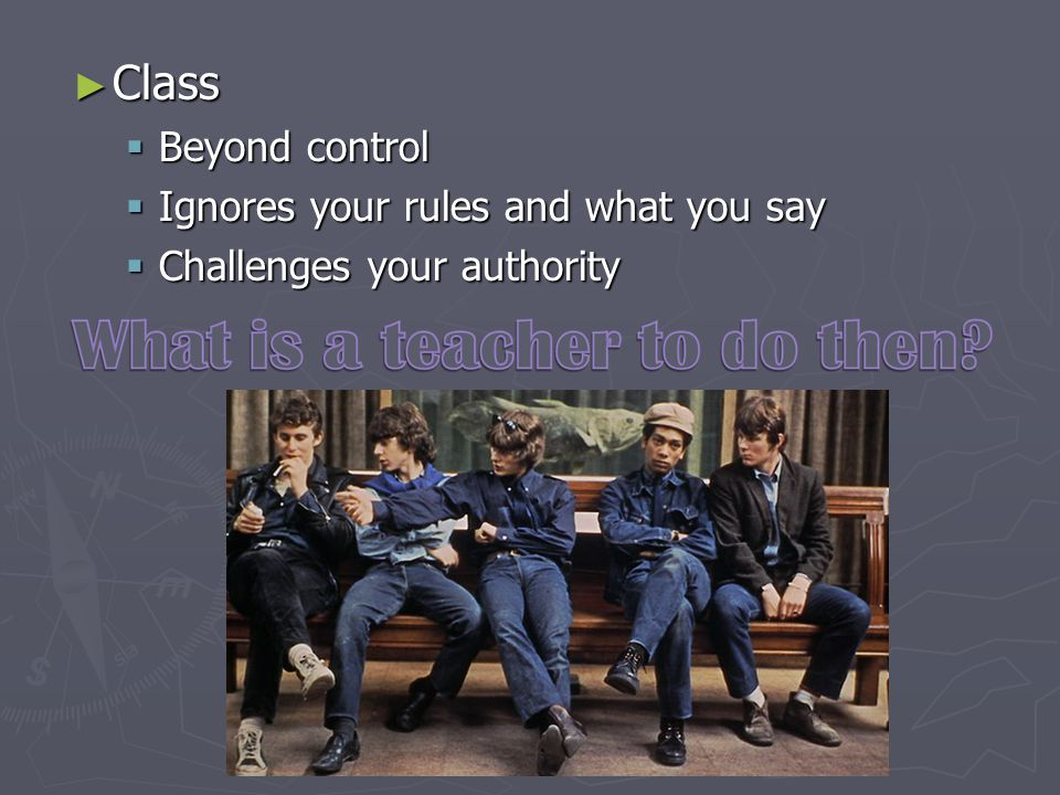 ► Class  Beyond control  Ignores your rules and what you say  Challenges your authority