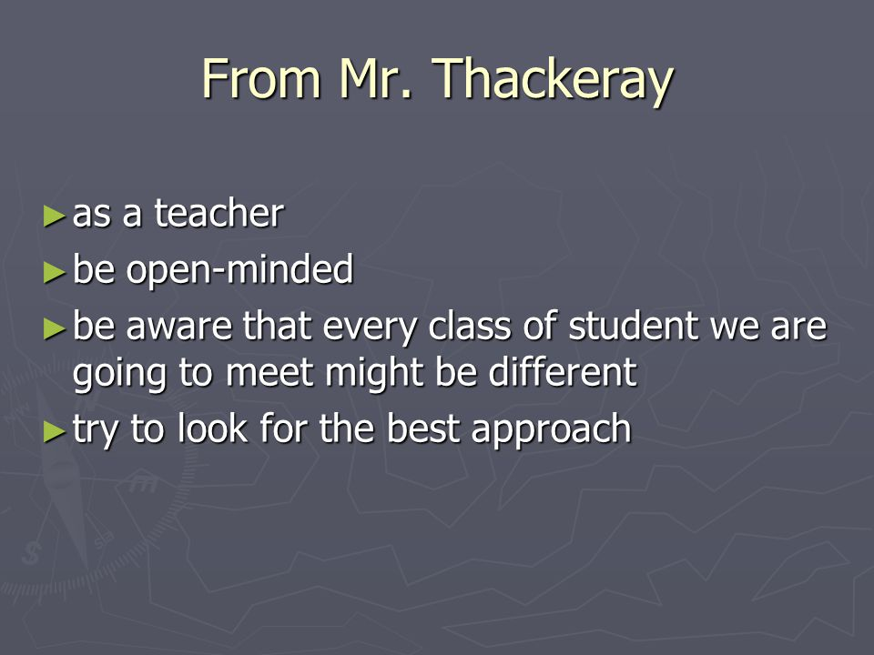 From Mr. Thackeray ► as a teacher ► be open-minded ► be aware that every class of student we are going to meet might be different ► try to look for th