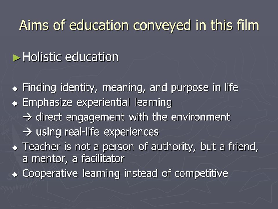 Aims of education conveyed in this film ► Holistic education  Finding identity, meaning, and purpose in life  Emphasize experiential learning  dire