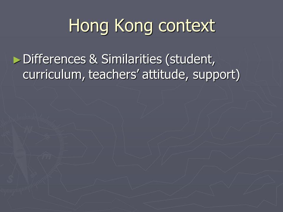 Hong Kong context ► Differences & Similarities (student, curriculum, teachers' attitude, support)