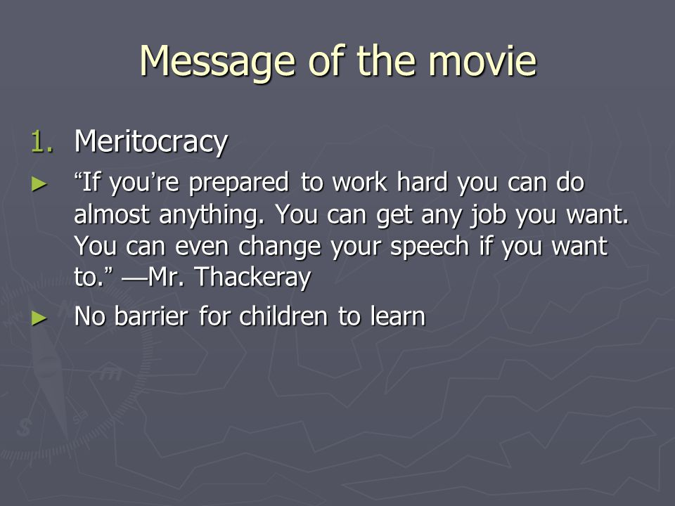 "Message of the movie 1. Meritocracy ► "" If you ' re prepared to work hard you can do almost anything. You can get any job you want. You can even chang"