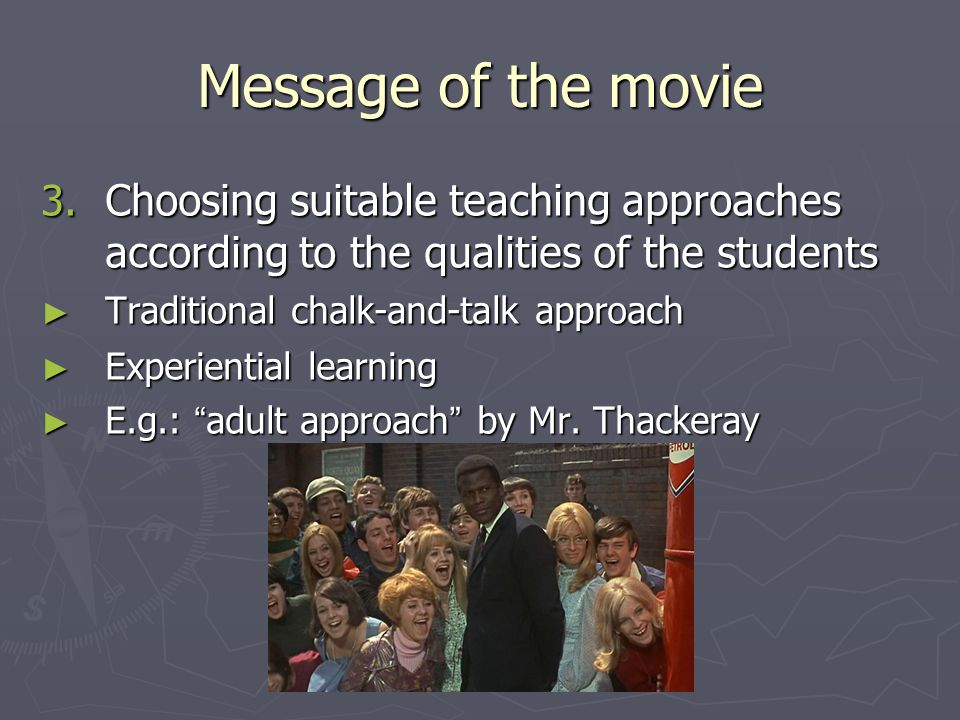 Message of the movie 3. Choosing suitable teaching approaches according to the qualities of the students ► Traditional chalk-and-talk approach ► Exper