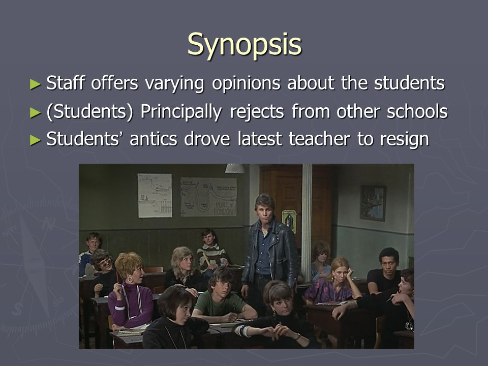 Synopsis ► Staff offers varying opinions about the students ► (Students) Principally rejects from other schools ► Students ' antics drove latest teach