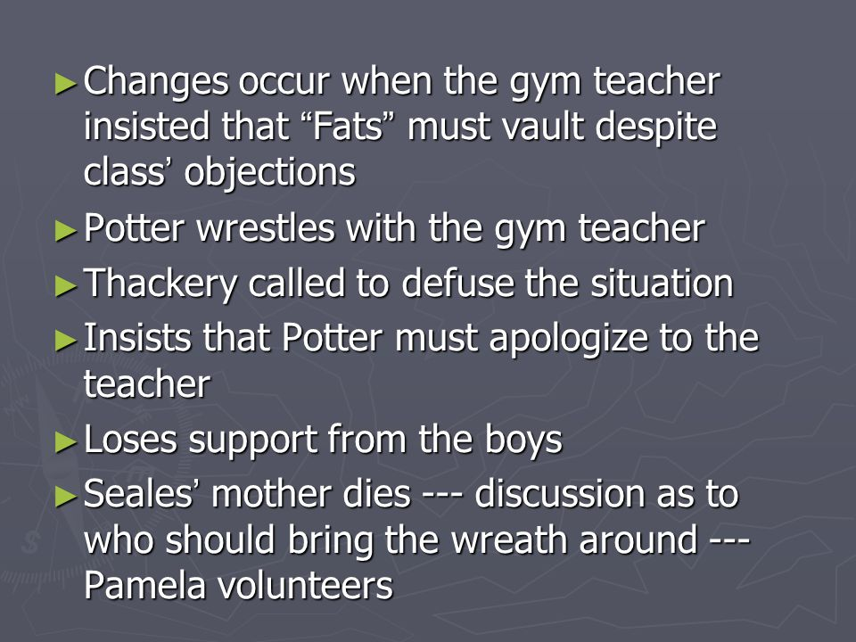 "► Changes occur when the gym teacher insisted that "" Fats "" must vault despite class ' objections ► Potter wrestles with the gym teacher ► Thackery ca"