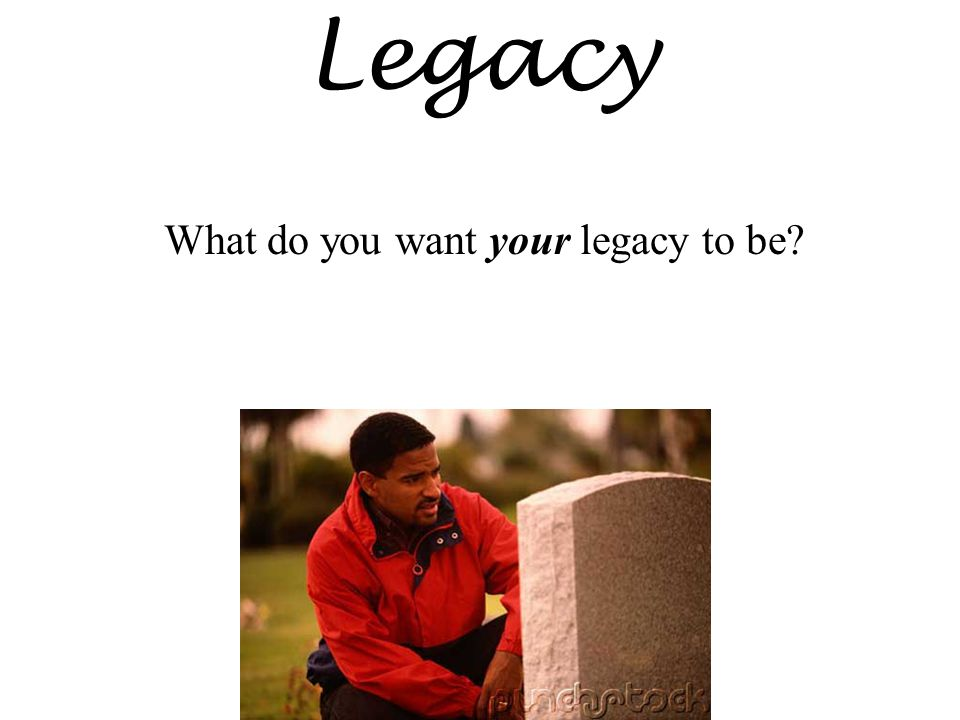 Legacy What do you want your legacy to be?