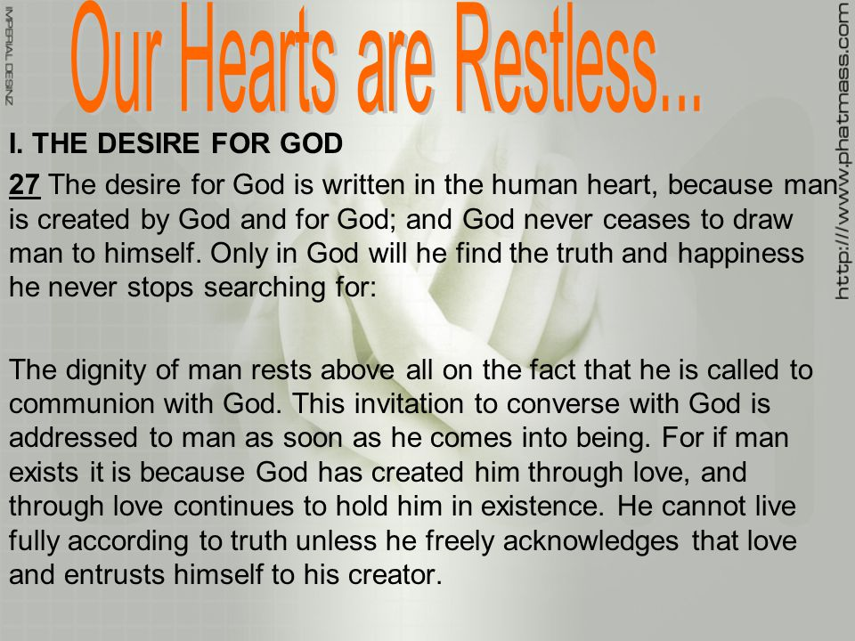 I. THE DESIRE FOR GOD 27 The desire for God is written in the human heart, because man is created by God and for God; and God never ceases to draw man