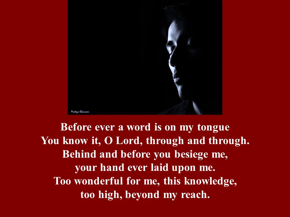 Before ever a word is on my tongue You know it, O Lord, through and through. Behind and before you besiege me, your hand ever laid upon me. Too wonder