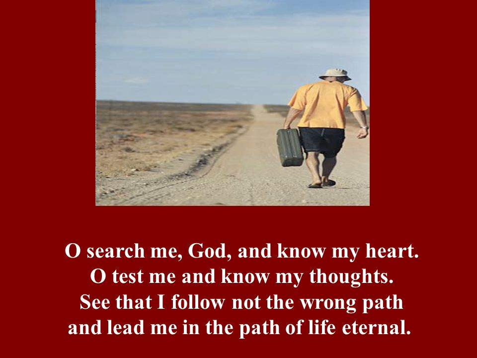 O search me, God, and know my heart. O test me and know my thoughts. See that I follow not the wrong path and lead me in the path of life eternal.