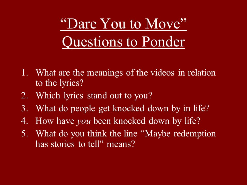 """Dare You to Move"" Questions to Ponder 1.What are the meanings of the videos in relation to the lyrics? 2.Which lyrics stand out to you? 3.What do peo"