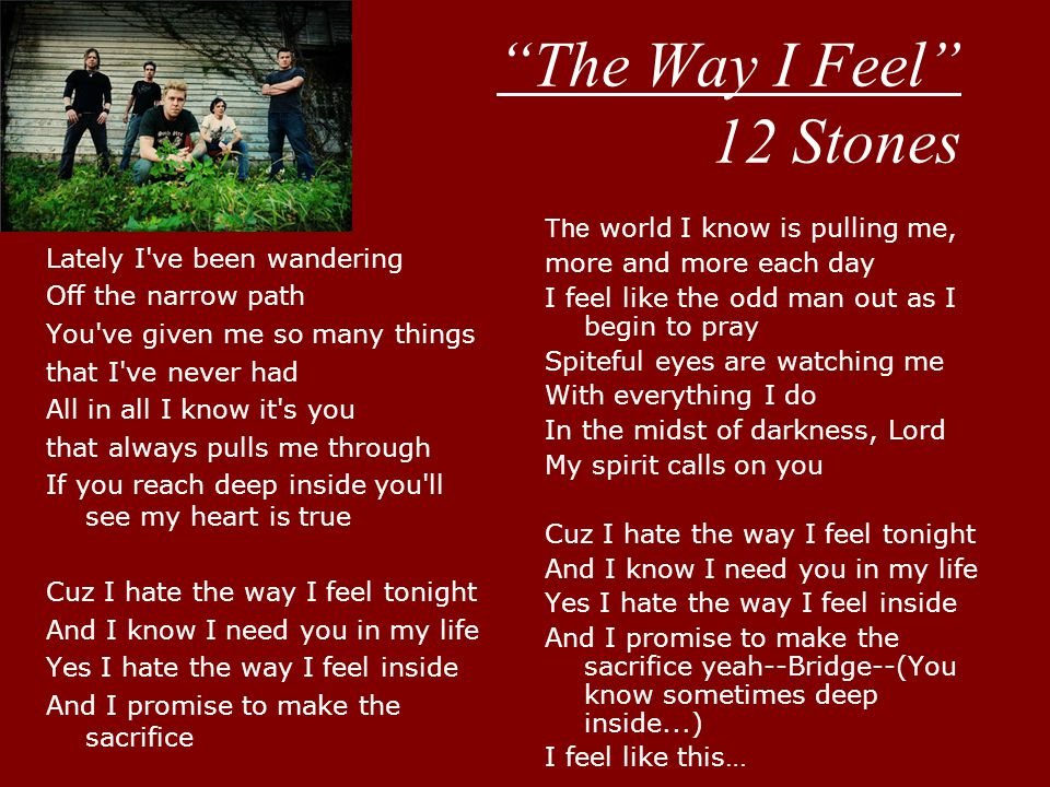 The Way I Feel 12 Stones Lately I ve been wandering Off the narrow path You ve given me so many things that I ve never had All in all I know it s you that always pulls me through If you reach deep inside you ll see my heart is true Cuz I hate the way I feel tonight And I know I need you in my life Yes I hate the way I feel inside And I promise to make the sacrifice The world I know is pulling me, more and more each day I feel like the odd man out as I begin to pray Spiteful eyes are watching me With everything I do In the midst of darkness, Lord My spirit calls on you Cuz I hate the way I feel tonight And I know I need you in my life Yes I hate the way I feel inside And I promise to make the sacrifice yeah--Bridge--(You know sometimes deep inside...) I feel like this…