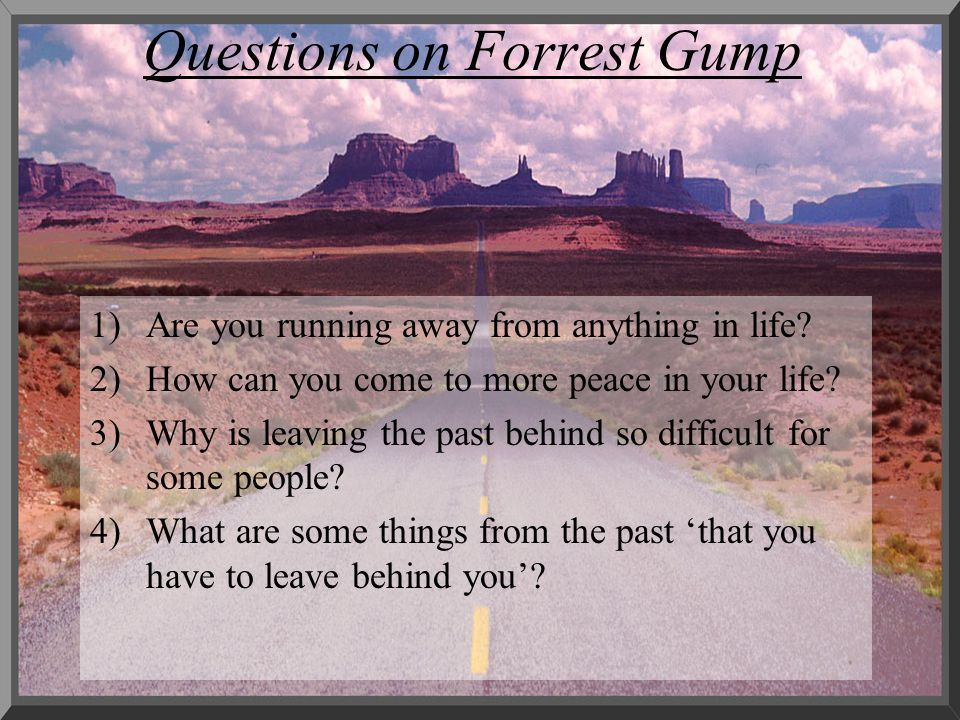 Questions on Forrest Gump 1)Are you running away from anything in life? 2)How can you come to more peace in your life? 3)Why is leaving the past behin
