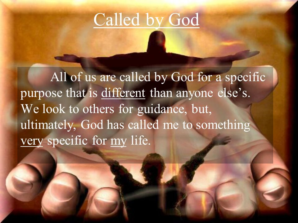 Called by God All of us are called by God for a specific purpose that is different than anyone else's. We look to others for guidance, but, ultimately