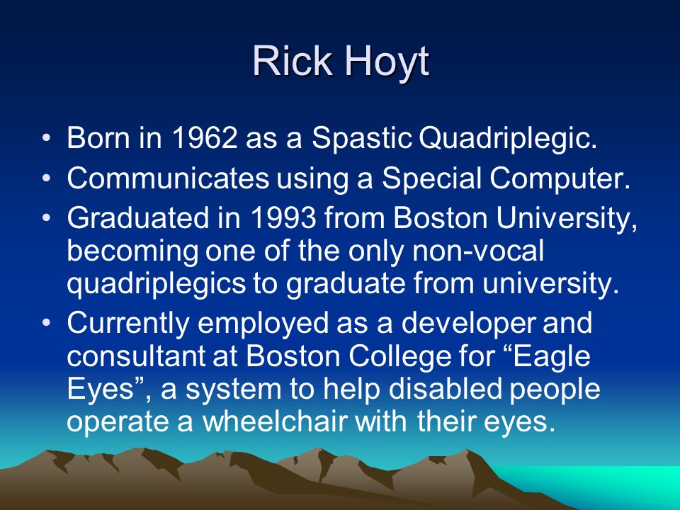 Rick Hoyt Born in 1962 as a Spastic Quadriplegic. Communicates using a Special Computer. Graduated in 1993 from Boston University, becoming one of the