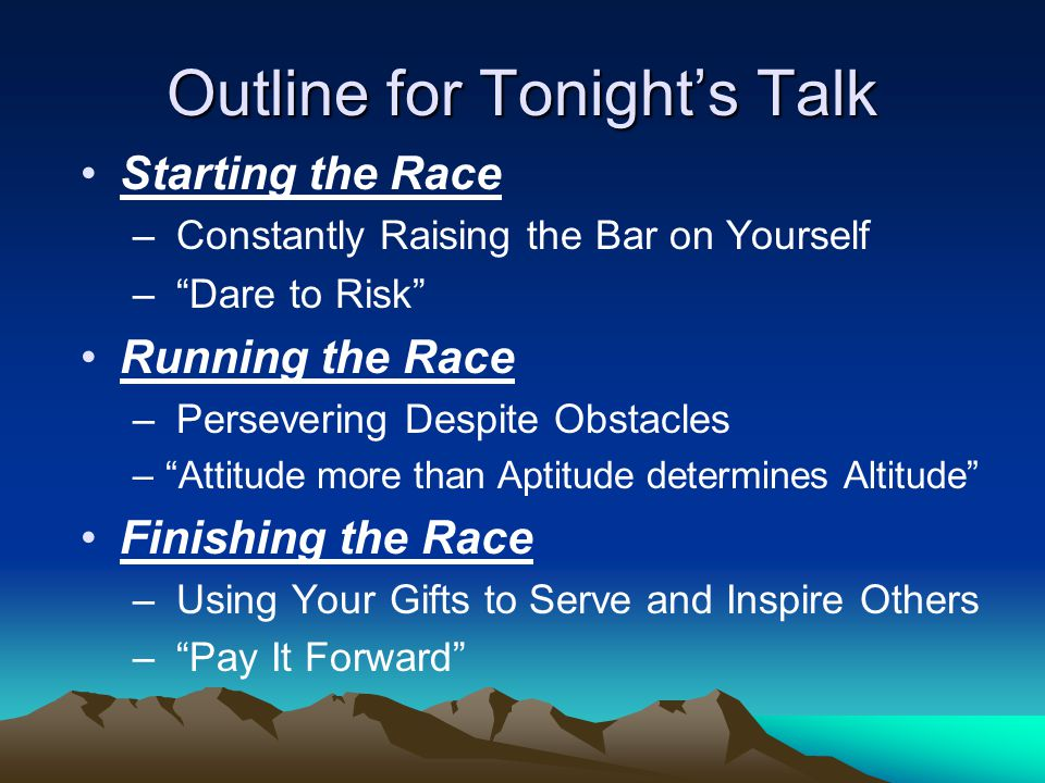 Outline for Tonight's Talk Starting the Race – Constantly Raising the Bar on Yourself – Dare to Risk Running the Race – Persevering Despite Obstacles – Attitude more than Aptitude determines Altitude Finishing the Race – Using Your Gifts to Serve and Inspire Others – Pay It Forward
