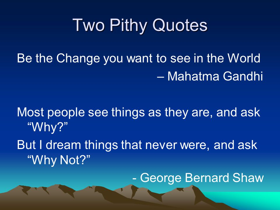 Two Pithy Quotes Be the Change you want to see in the World – Mahatma Gandhi Most people see things as they are, and ask Why But I dream things that never were, and ask Why Not - George Bernard Shaw