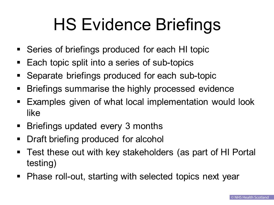 HS Evidence Briefings  Series of briefings produced for each HI topic  Each topic split into a series of sub-topics  Separate briefings produced for each sub-topic  Briefings summarise the highly processed evidence  Examples given of what local implementation would look like  Briefings updated every 3 months  Draft briefing produced for alcohol  Test these out with key stakeholders (as part of HI Portal testing)  Phase roll-out, starting with selected topics next year