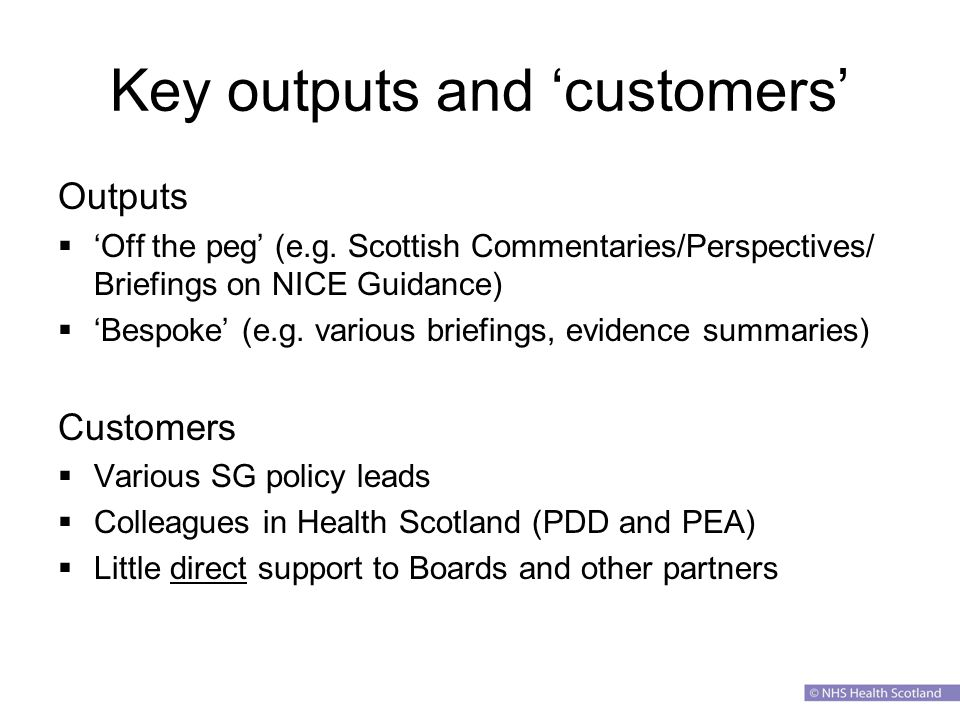 Key outputs and 'customers' Outputs  'Off the peg' (e.g.