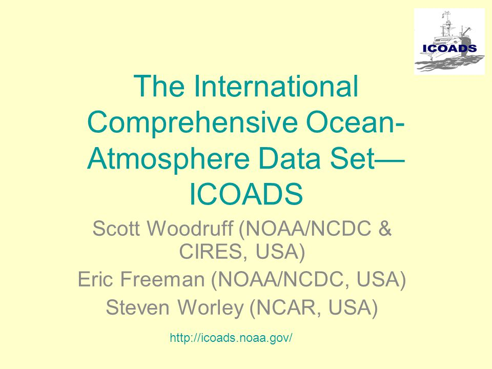 The International Comprehensive Ocean- Atmosphere Data Set— ICOADS Scott Woodruff (NOAA/NCDC & CIRES, USA) Eric Freeman (NOAA/NCDC, USA) Steven Worley