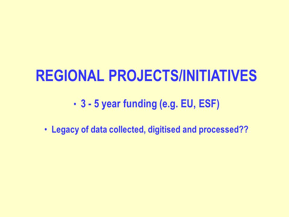 REGIONAL PROJECTS/INITIATIVES 3 - 5 year funding (e.g. EU, ESF) Legacy of data collected, digitised and processed??