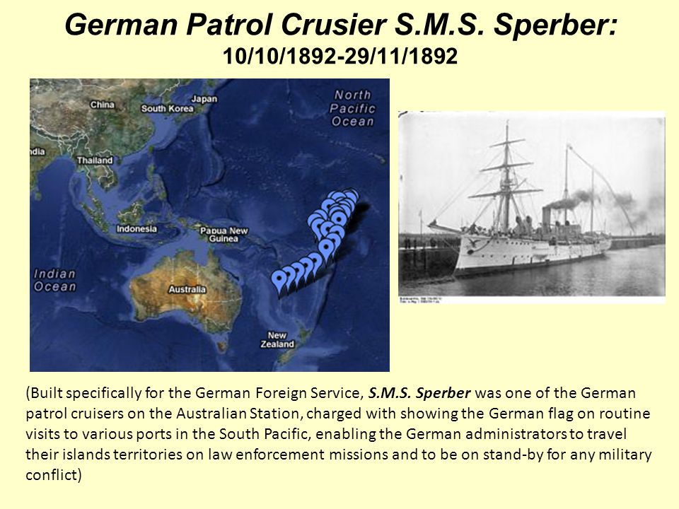 German Patrol Crusier S.M.S. Sperber: 10/10/1892-29/11/1892 (Built specifically for the German Foreign Service, S.M.S. Sperber was one of the German p