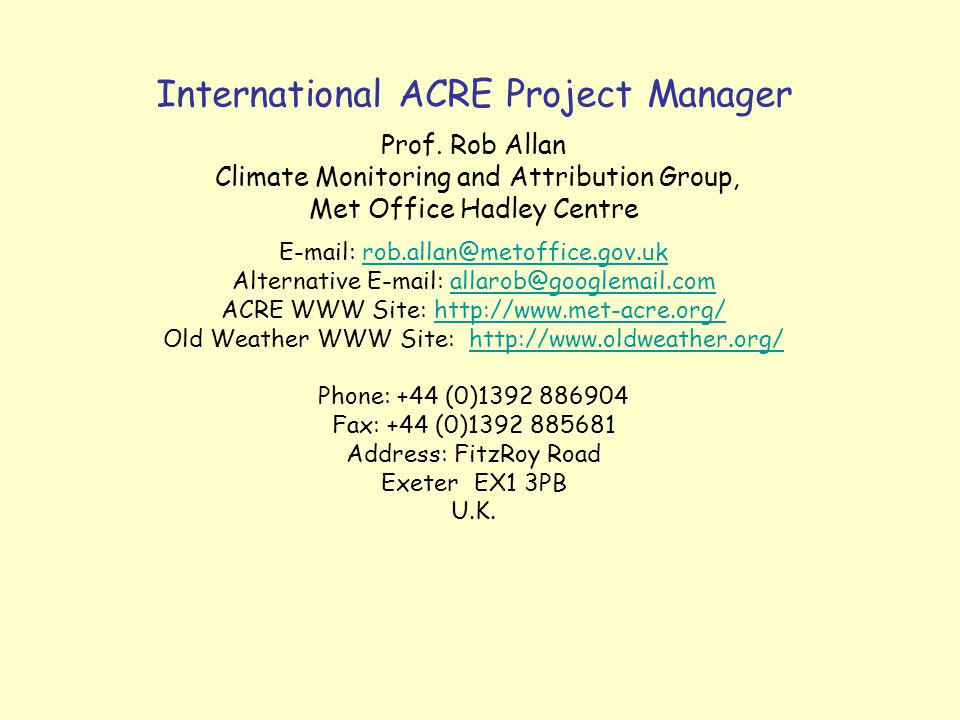 International ACRE Project Manager Prof. Rob Allan Climate Monitoring and Attribution Group, Met Office Hadley Centre E-mail: rob.allan@metoffice.gov.