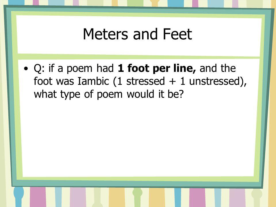 Type of poetic feet + number of feet per line Iambic Trochaic Anapestic Dactylic Spondaic Monometer Dimeter Trimeter Tetrameter Pentameter Hexameter