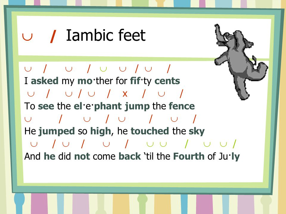  / Iambic feet  /  /   /  / I asked my mo·ther for fif·ty cents  /  /  / x /  / To see the el·e·phant jump the fence  /  / He jumped so high, he touched the sky  /  /  /   /   / And he did not come back 'til the Fourth of Ju·ly