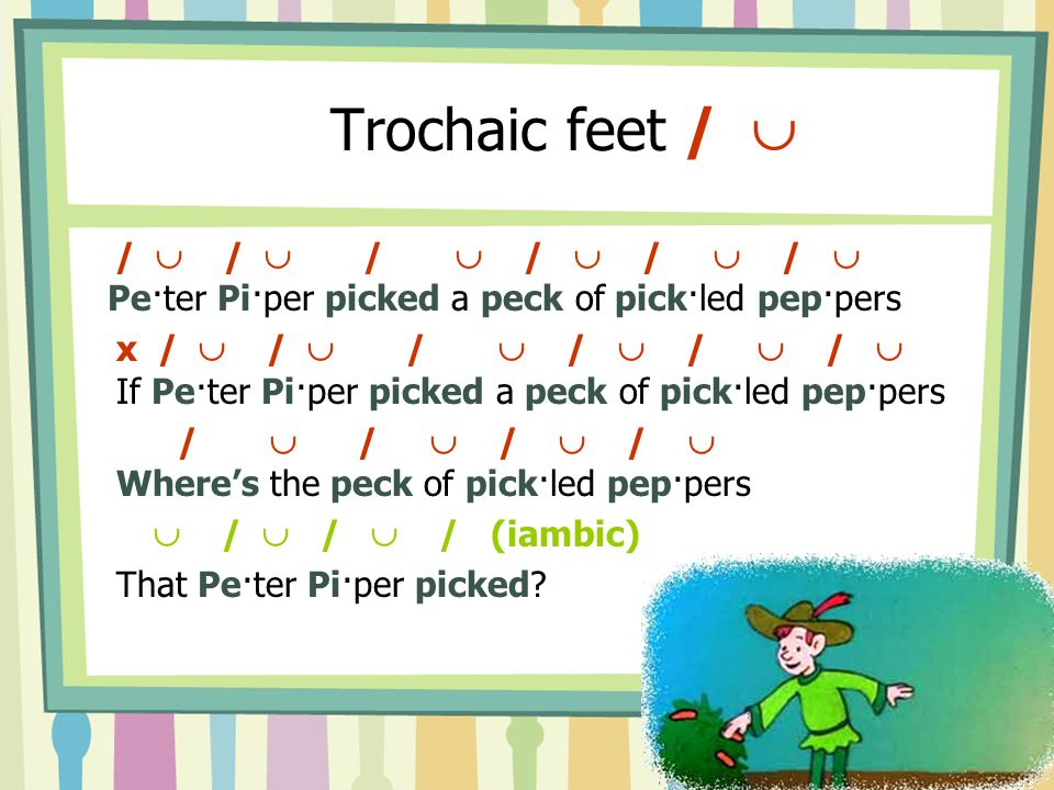 Trochaic feet /  /  /  /  /  /  /  Pe·ter Pi·per picked a peck of pick·led pep·pers x /  /  /  /  /  /  If Pe·ter Pi·per picked a peck of pick·led pep·pers /  /  /  /  Where's the peck of pick·led pep·pers  /  /  / (iambic) That Pe·ter Pi·per picked?