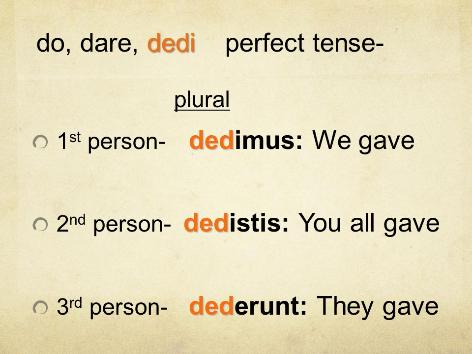 plural ded 1 st person- dedimus: We gave ded 2 nd person- dedistis: You all gave ded 3 rd person- dederunt: They gave dedi do, dare, dediperfect tense