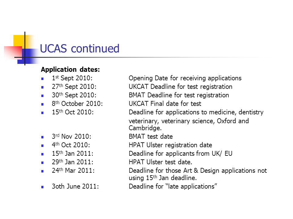 UCAS continued Application dates: 1 st Sept 2010: Opening Date for receiving applications 27 th Sept 2010:UKCAT Deadline for test registration 30 th S