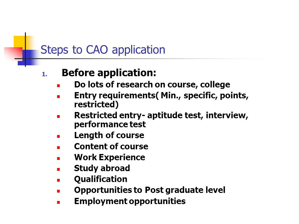Steps to CAO application 1. Before application: Do lots of research on course, college Entry requirements( Min., specific, points, restricted) Restric