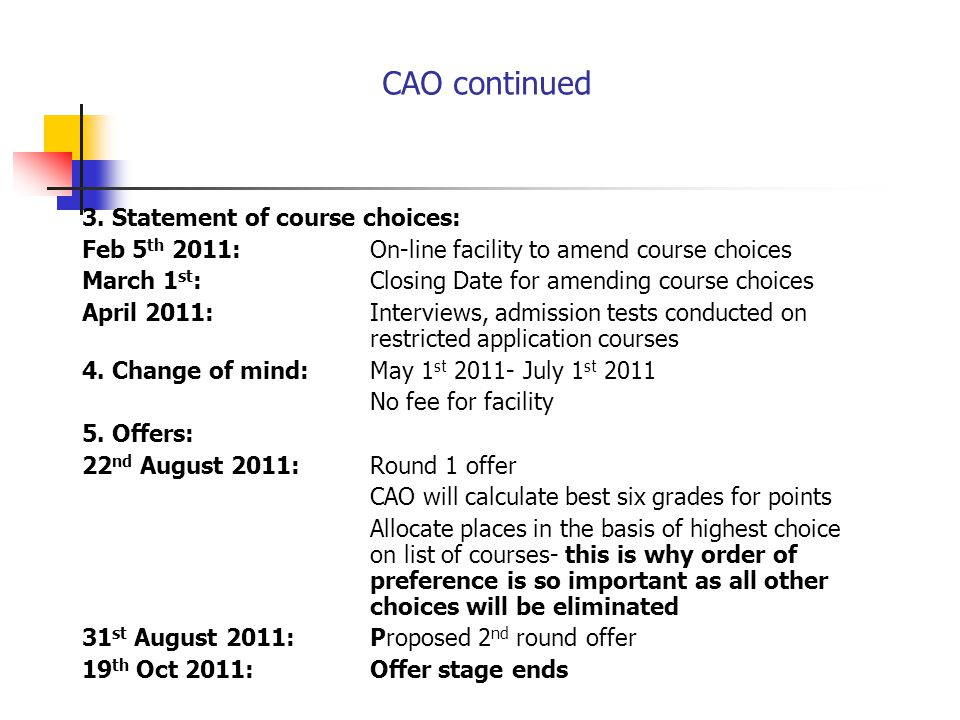 CAO continued 3. Statement of course choices: Feb 5 th 2011:On-line facility to amend course choices March 1 st :Closing Date for amending course choi