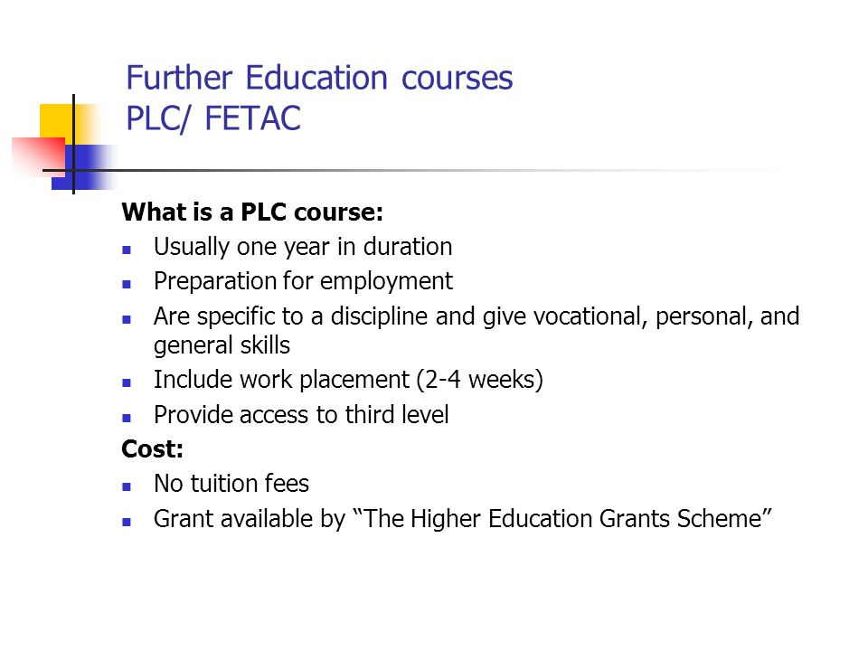 Further Education courses PLC/ FETAC What is a PLC course: Usually one year in duration Preparation for employment Are specific to a discipline and gi