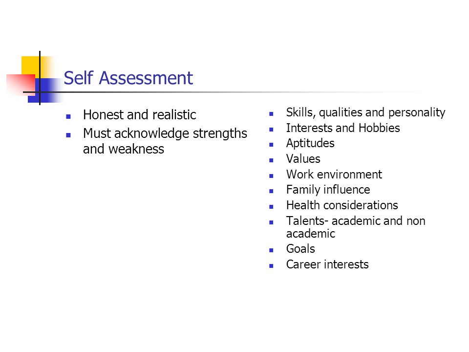 Self Assessment Honest and realistic Must acknowledge strengths and weakness Skills, qualities and personality Interests and Hobbies Aptitudes Values