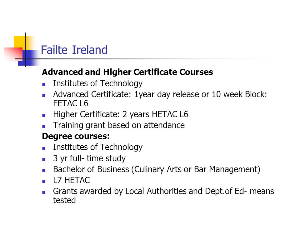 Failte Ireland Advanced and Higher Certificate Courses Institutes of Technology Advanced Certificate: 1year day release or 10 week Block: FETAC L6 Hig