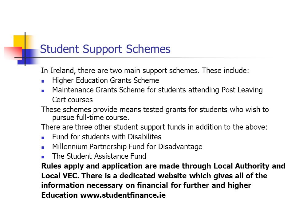 Student Support Schemes In Ireland, there are two main support schemes. These include: Higher Education Grants Scheme Maintenance Grants Scheme for st