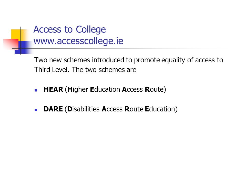 Access to College www.accesscollege.ie Two new schemes introduced to promote equality of access to Third Level. The two schemes are HEAR (Higher Educa