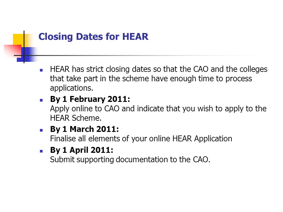 Closing Dates for HEAR HEAR has strict closing dates so that the CAO and the colleges that take part in the scheme have enough time to process applica