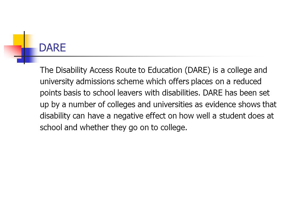DARE The Disability Access Route to Education (DARE) is a college and university admissions scheme which offers places on a reduced points basis to sc