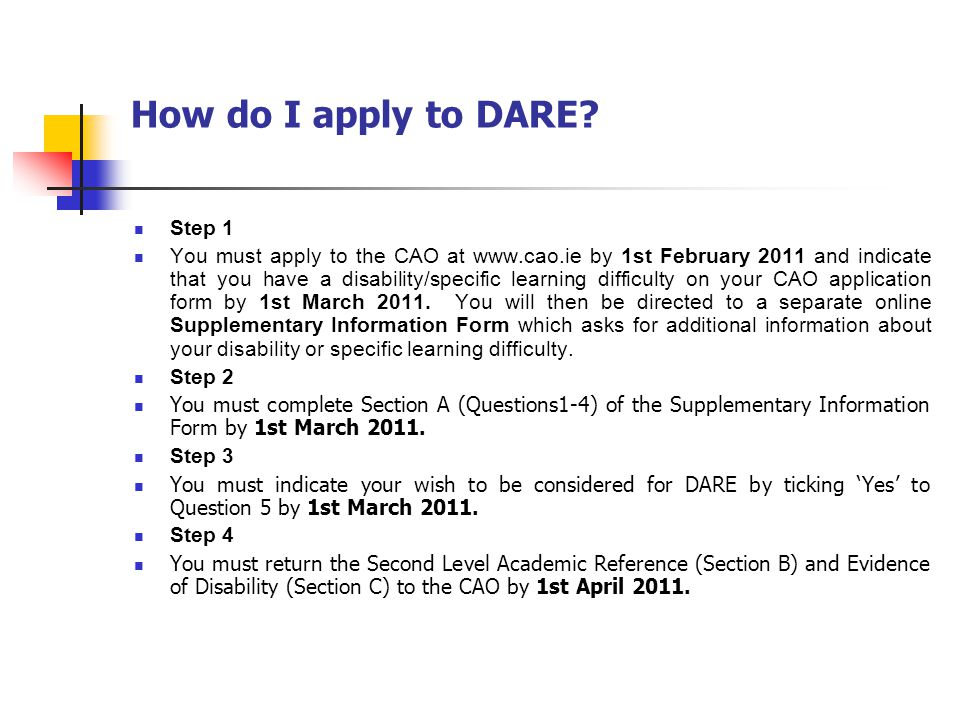 How do I apply to DARE? Step 1 You must apply to the CAO at www.cao.ie by 1st February 2011 and indicate that you have a disability/specific learning