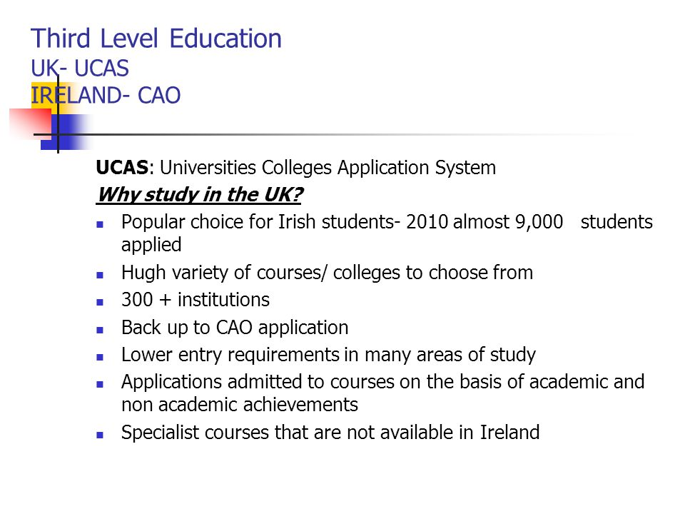 Third Level Education UK- UCAS IRELAND- CAO UCAS: Universities Colleges Application System Why study in the UK? Popular choice for Irish students- 201