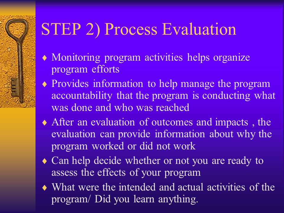 STEP 2) Process Evaluation  Monitoring program activities helps organize program efforts  Provides information to help manage the program accountability that the program is conducting what was done and who was reached  After an evaluation of outcomes and impacts, the evaluation can provide information about why the program worked or did not work  Can help decide whether or not you are ready to assess the effects of your program  What were the intended and actual activities of the program/ Did you learn anything.