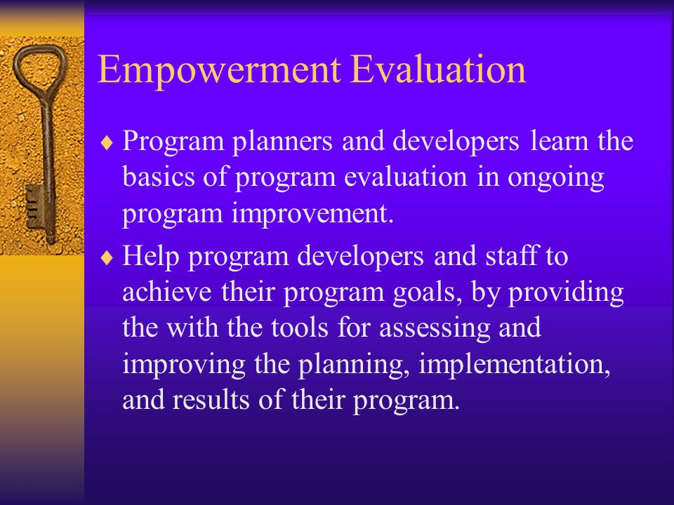 Empowerment Evaluation  Program planners and developers learn the basics of program evaluation in ongoing program improvement.