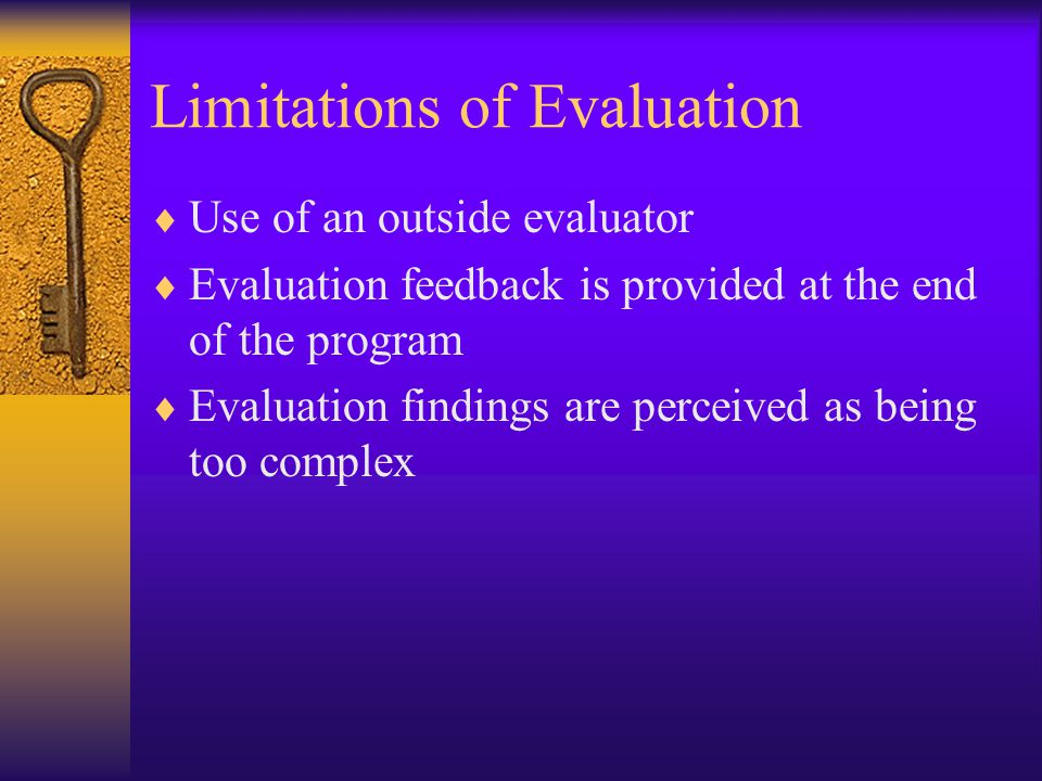 Limitations of Evaluation  Use of an outside evaluator  Evaluation feedback is provided at the end of the program  Evaluation findings are perceived as being too complex