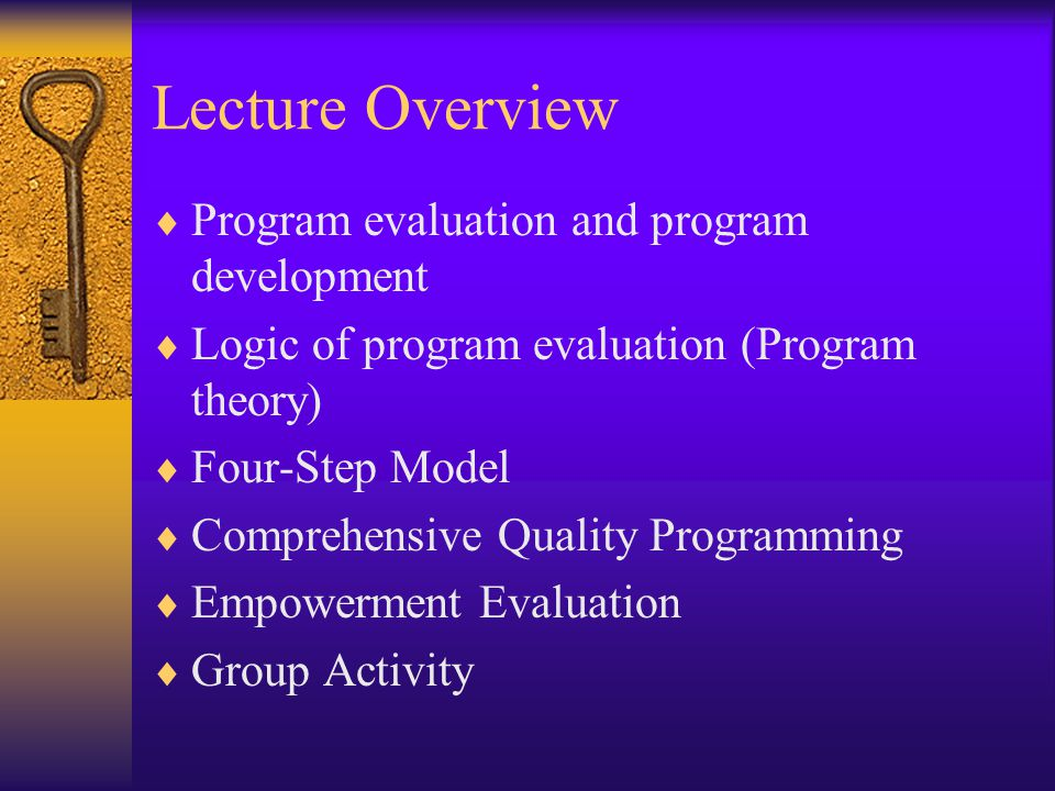 Lecture Overview  Program evaluation and program development  Logic of program evaluation (Program theory)  Four-Step Model  Comprehensive Quality Programming  Empowerment Evaluation  Group Activity