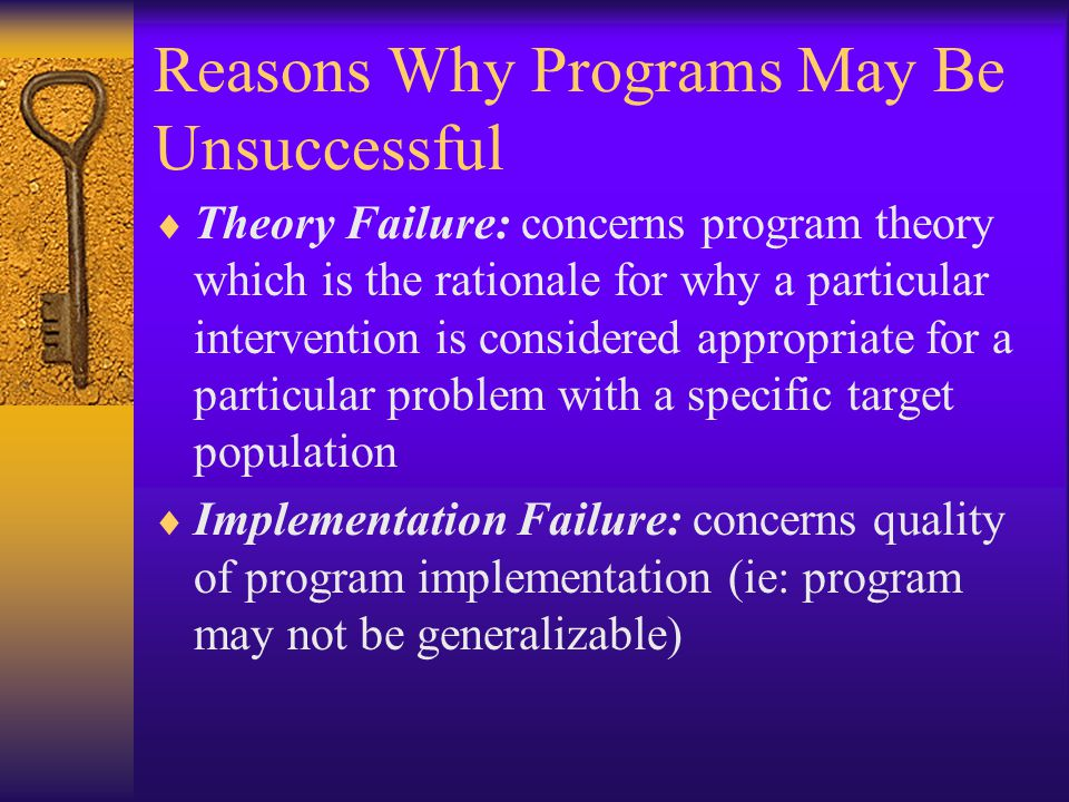 Reasons Why Programs May Be Unsuccessful  Theory Failure: concerns program theory which is the rationale for why a particular intervention is considered appropriate for a particular problem with a specific target population  Implementation Failure: concerns quality of program implementation (ie: program may not be generalizable)