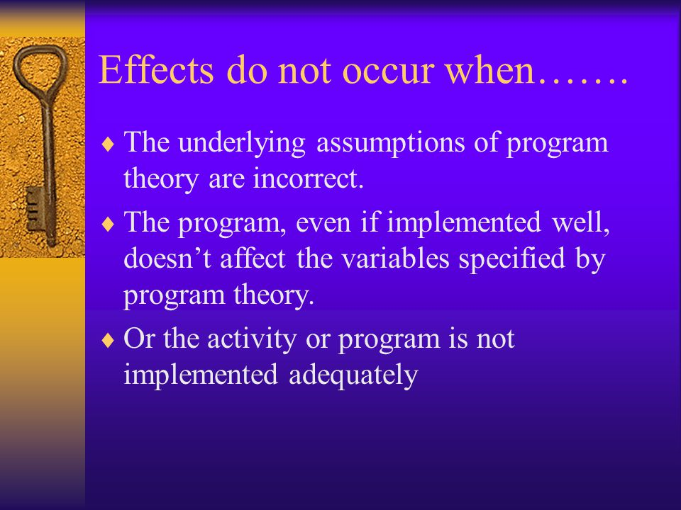 Effects do not occur when…….  The underlying assumptions of program theory are incorrect.